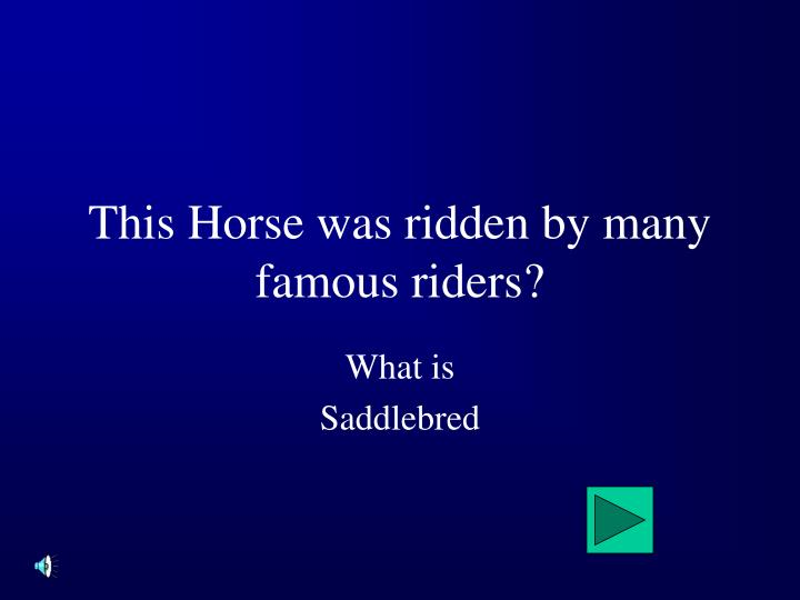 This Horse was ridden by many famous riders?