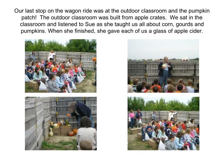 Our last stop on the wagon ride was at the outdoor classroom and the pumpkin patch!  The outdoor classroom was built from apple crates.  We sat in the classroom and listened to Sue as she taught us all about corn, gourds and pumpkins. When she finished, she gave each of us a glass of apple cider.