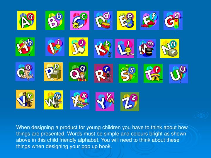 When designing a product for young children you have to think about how things are presented. Words must be simple and colours bright as shown above in this child friendly alphabet. You will need to think about these things when designing your pop up book.
