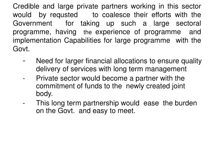 Credible and large private partners working in this sector would  by requsted    to coalesce their efforts with the Government  for taking up such a large sectoral  programme, having