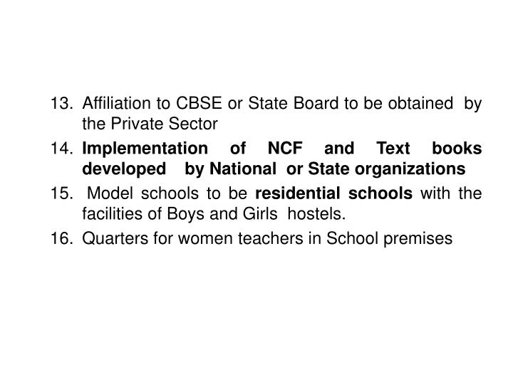13.	Affiliation to CBSE or State Board to be obtained  by   	the Private Sector