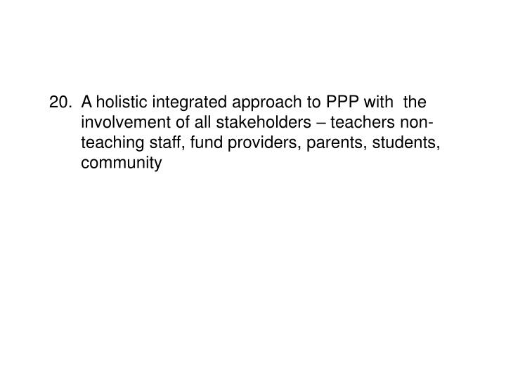 20.	A holistic integrated approach to PPP with  the  	involvement of all stakeholders – teachers non-	teaching staff, fund providers, parents, students, 	community