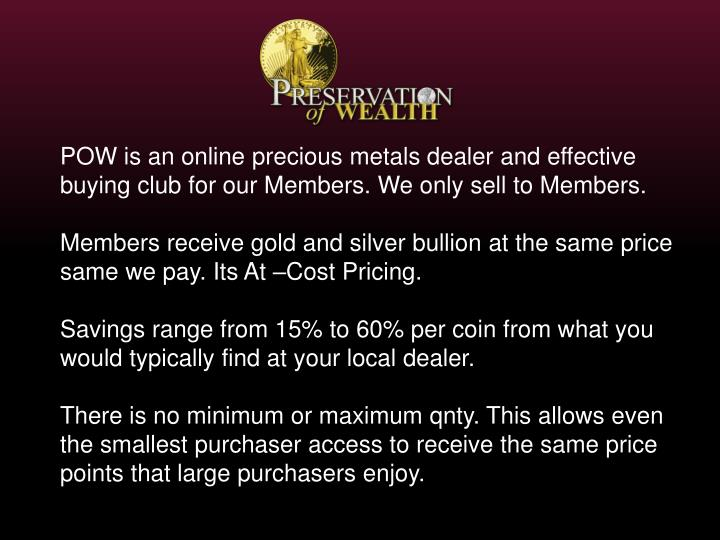 POW is an online precious metals dealer and effective buying club for our Members. We only sell to M...