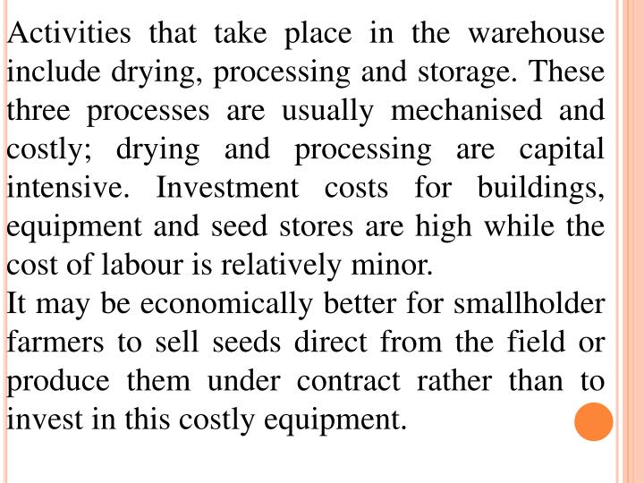 Activities that take place in the warehouse include drying, processing and storage. These three processes are usually mechanised and costly; drying and processing are capital intensive. Investment costs for buildings, equipment and seed stores are high while the cost of labour is relatively minor.