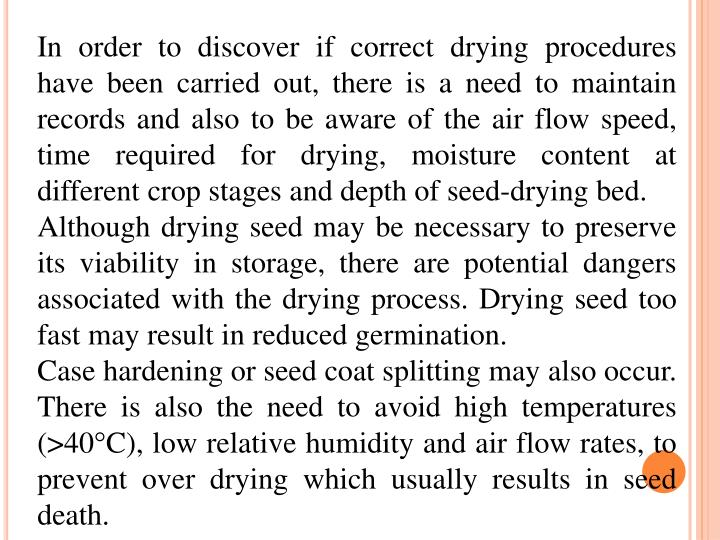 In order to discover if correct drying procedures have been carried out, there is a need to maintain records and also to be aware of the air flow speed, time required for drying, moisture content at different crop stages and depth of seed-drying bed.