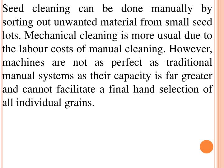 Seed cleaning can be done manually by sorting out unwanted material from small seed lots. Mechanical cleaning is more usual due to the labour costs of manual cleaning. However, machines are not as perfect as traditional manual systems as their capacity is far greater and cannot facilitate a final hand selection of all individual grains.
