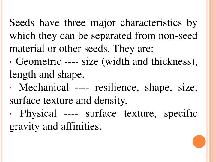 Seeds have three major characteristics by which they can be separated from non-seed material or other seeds. They are: