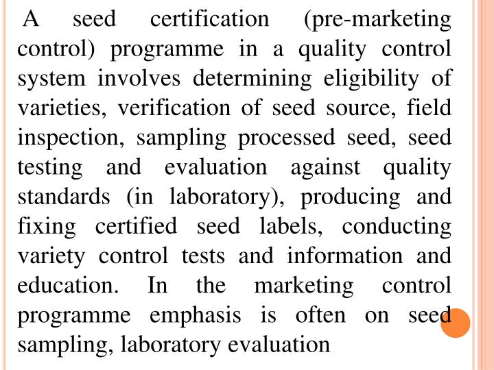 A seed certification (pre-marketing control) programme in a quality control system involves determining eligibility of varieties, verification of seed source, field inspection, sampling processed seed, seed testing and evaluation against quality standards (in laboratory), producing and fixing certified seed labels, conducting variety control tests and information and education. In the marketing control programme emphasis is often on seed sampling, laboratory evaluation