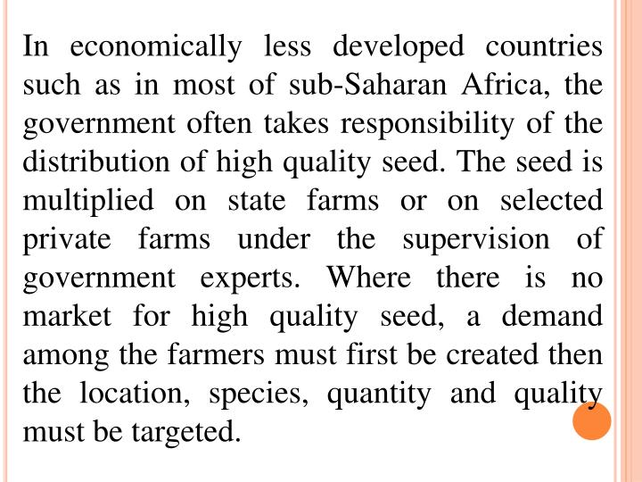 In economically less developed countries such as in most of sub-Saharan Africa, the government often takes responsibility of the distribution of high quality seed. The seed is multiplied on state farms or on selected private farms under the supervision of government experts. Where there is no market for high quality seed, a demand among the farmers must first be created then the location, species, quantity and quality must be targeted.