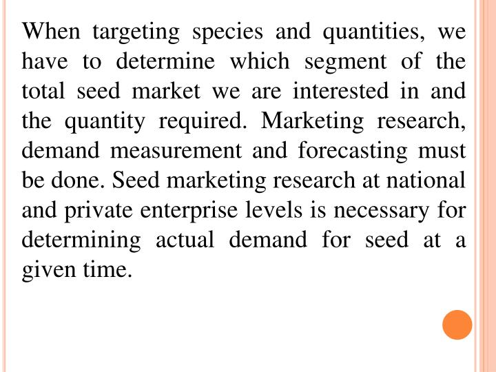When targeting species and quantities, we have to determine which segment of the total seed market we are interested in and the quantity required. Marketing research, demand measurement and forecasting must be done. Seed marketing research at national and private enterprise levels is necessary for determining actual demand for seed at a given time.