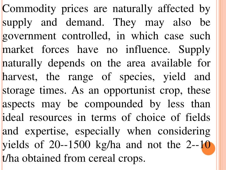 Commodity prices are naturally affected by supply and demand. They may also be government controlled, in which case such market forces have no influence. Supply naturally depends on the area available for harvest, the range of species, yield and storage times. As an opportunist crop, these aspects may be compounded by less than ideal resources in terms of choice of fields and expertise, especially when considering yields of 20--1500 kg/ha and not the 2--10 t/ha obtained from cereal crops.
