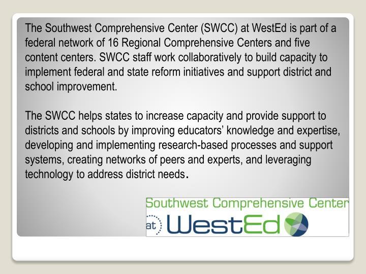 The Southwest Comprehensive Center (SWCC) at WestEd is part of a federal network of 16 Regional Comprehensive Centers and five content centers. SWCC staff work collaboratively to build capacity to implement federal and state reform initiatives and support district and school improvement.