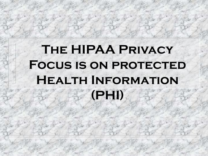 The HIPAA Privacy Focus is on protected Health Information