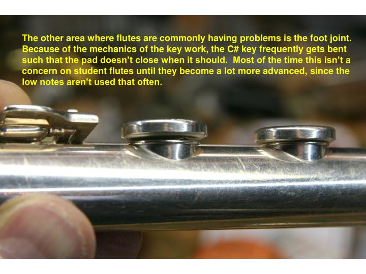 The other area where flutes are commonly having problems is the foot joint.