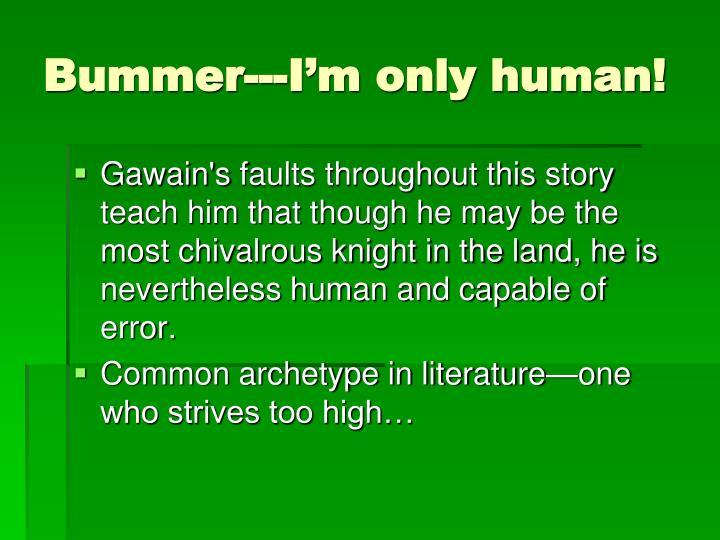 Bummer---I'm only human!