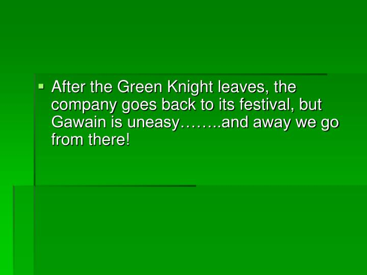 After the Green Knight leaves, the company goes back to its festival, but Gawain is uneasy……..and away we go from there!