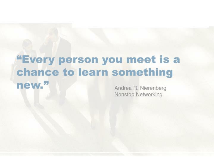 """Every person you meet is a chance to learn something new."""