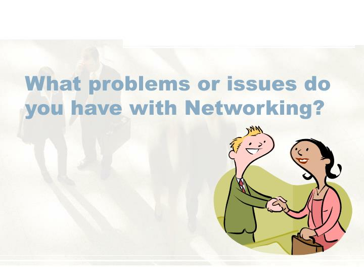 What problems or issues do you have with Networking?