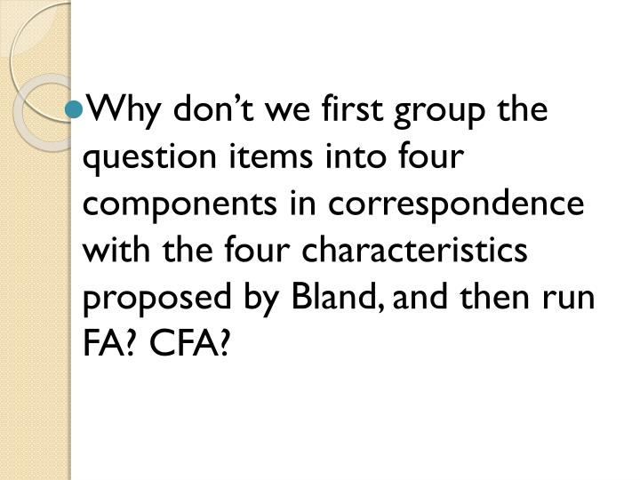 Why don't we first group the question items into four components in correspondence with the four characteristics proposed by Bland, and then run FA? CFA?