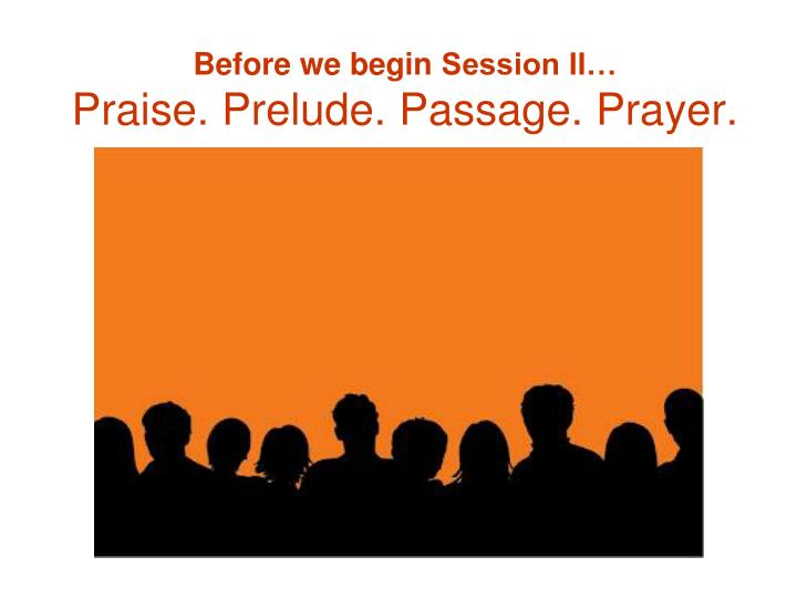 Before we begin session ii praise prelude passage prayer