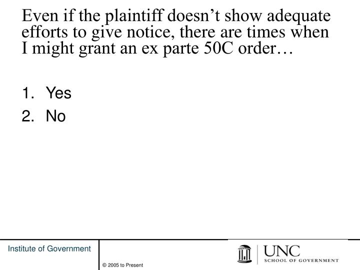 Even if the plaintiff doesn't show adequate efforts to give notice, there are times when I might grant an ex parte 50C order…