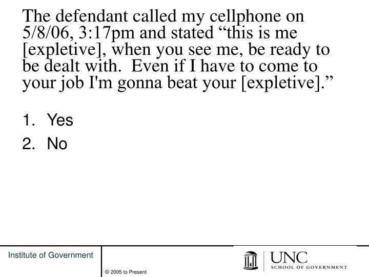 "The defendant called my cellphone on 5/8/06, 3:17pm and stated ""this is me [expletive], when you see me, be ready to be dealt with.  Even if I have to come to your job I'm gonna beat your [expletive]."""