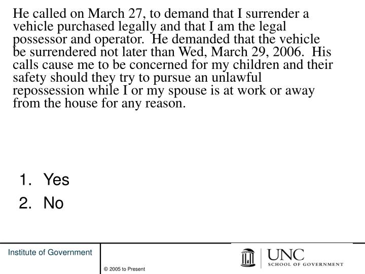 He called on March 27, to demand that I surrender a vehicle purchased legally and that I am the legal possessor and operator.  He demanded that the vehicle be surrendered not later than Wed, March 29, 2006.  His calls cause me to be concerned for my children and their safety should they try to pursue an unlawful repossession while I or my spouse is at work or away from the house for any reason.