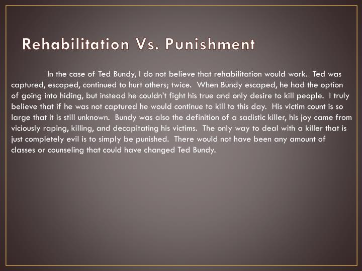 punishment vs rehabilitation Approaches to crime that rely on punitive methods have proved to be ineffective and counter-productive rehabilitation programmes not only prevent crime, but are cost.