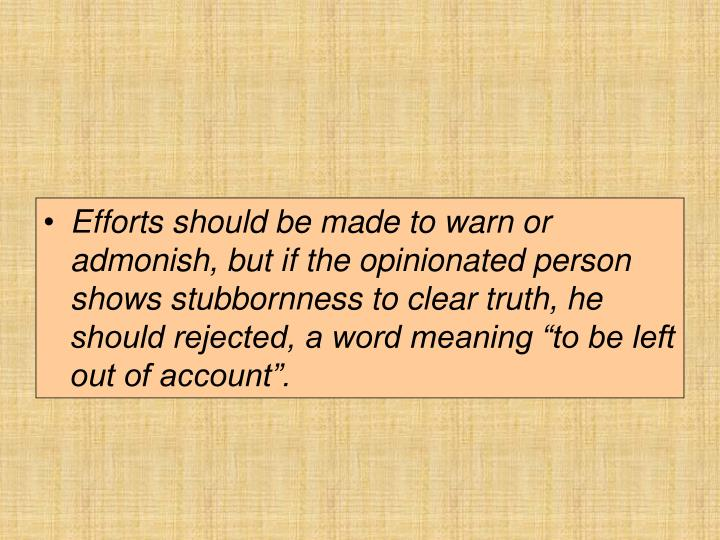 "Efforts should be made to warn or admonish, but if the opinionated person shows stubbornness to clear truth, he should rejected, a word meaning ""to be left out of account""."