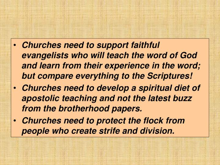 Churches need to support faithful evangelists who will teach the word of God and learn from their experience in the word; but compare everything to the Scriptures!