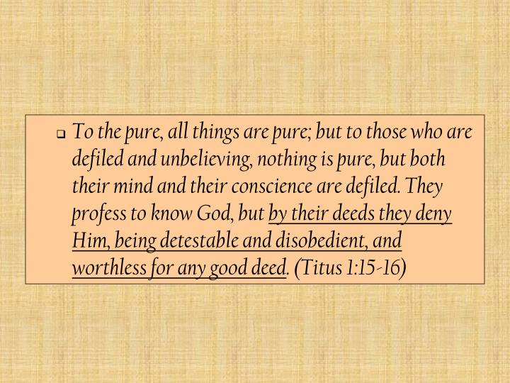 To the pure, all things are pure; but to those who are defiled and unbelieving, nothing is pure, but both their mind and their conscience are defiled. They profess to know God, but