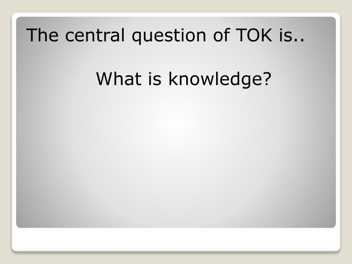 The central question of TOK is..