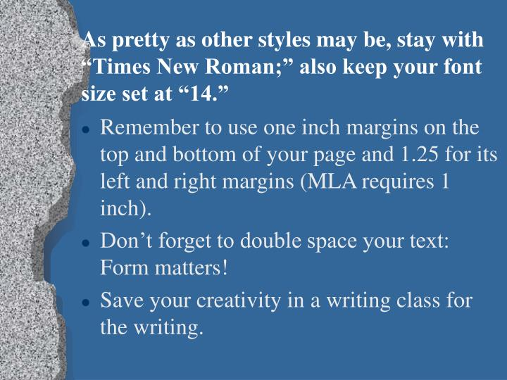 "As pretty as other styles may be, stay with ""Times New Roman;"" also keep your font size set at ""14."""