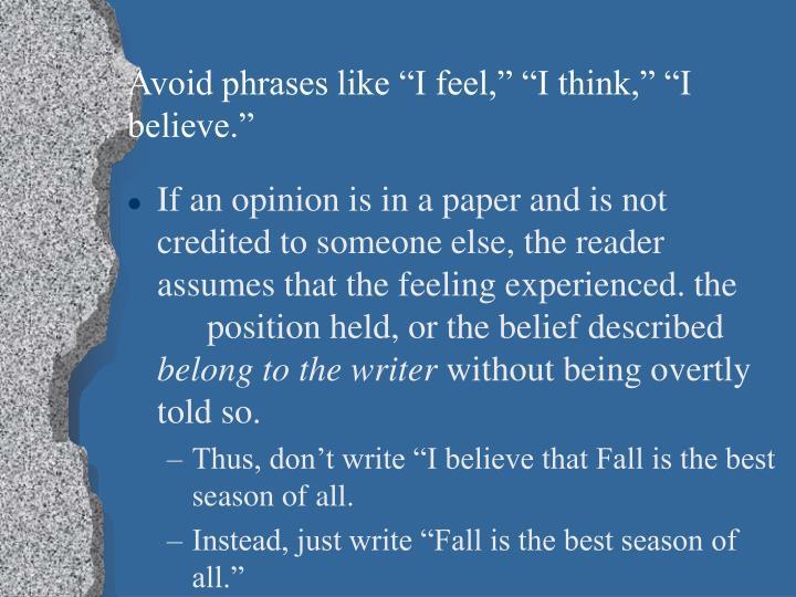 "Avoid phrases like ""I feel,"" ""I think,"" ""I believe."""