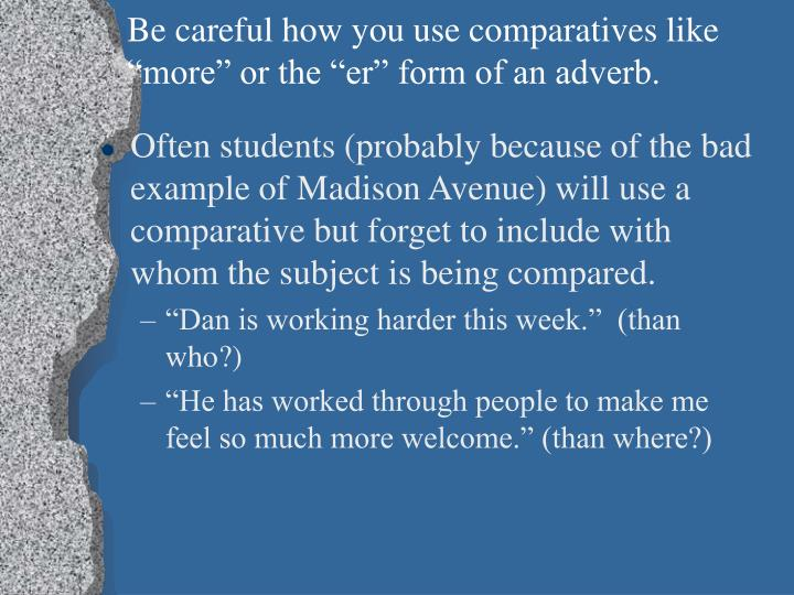 "Be careful how you use comparatives like ""more"" or the ""er"" form of an adverb."