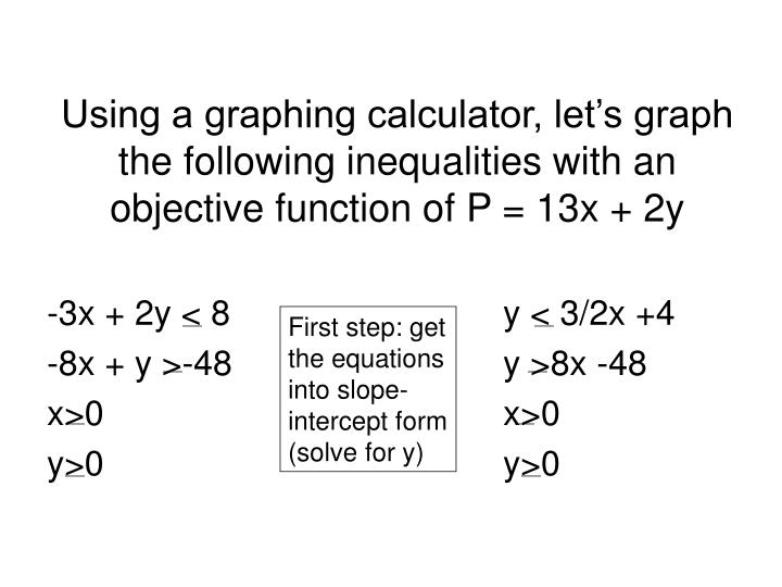 Using a graphing calculator, let's graph the following inequalities with an objective function of P = 13x + 2y
