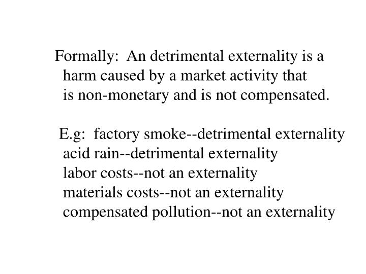 Formally:  An detrimental externality is a
