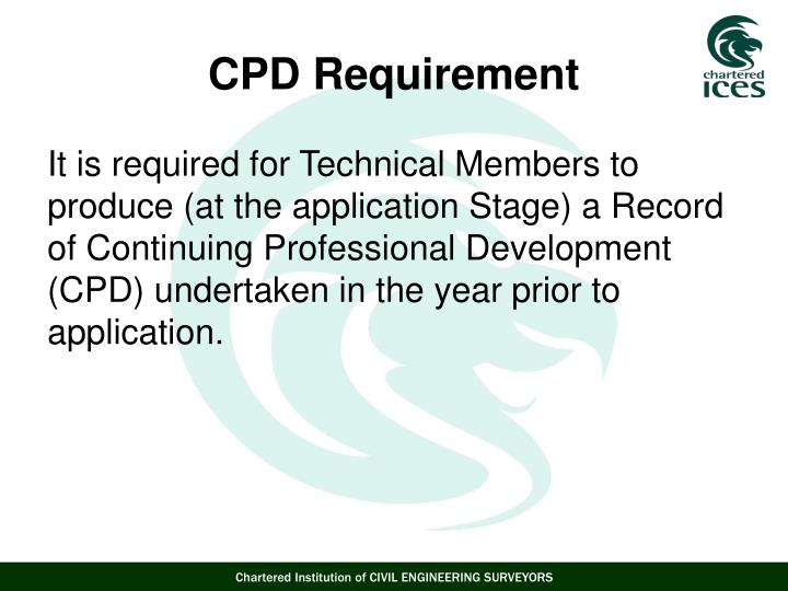 It is required for Technical Members to produce (at the application Stage) a Record of Continuing Professional Development (CPD) undertaken in the year prior to application.