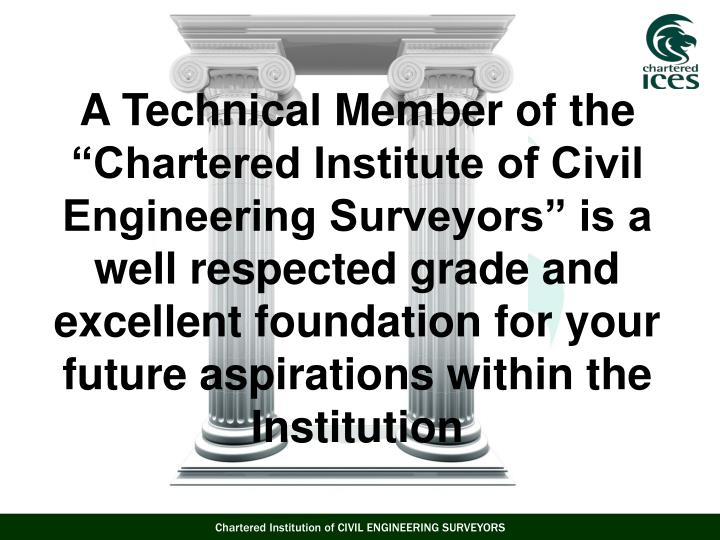 "A Technical Member of the ""Chartered Institute of Civil Engineering Surveyors"" is a well respected grade and excellent foundation for your future aspirations within the Institution"