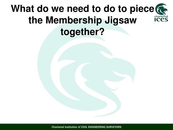 What do we need to do to piece the Membership Jigsaw together?