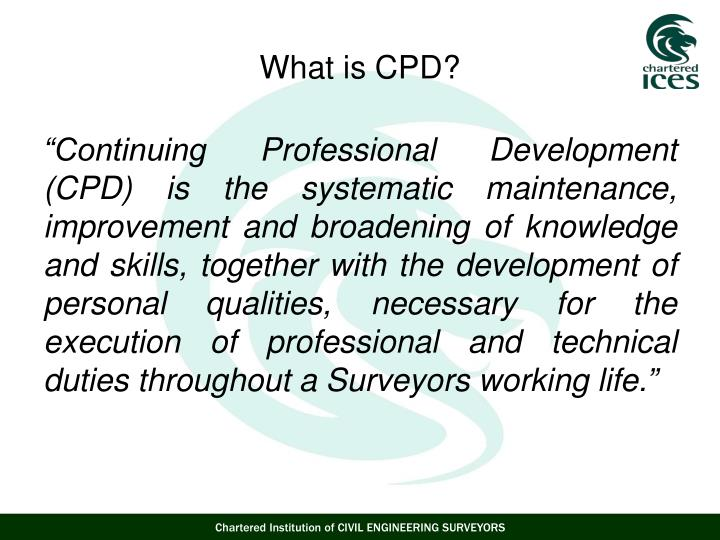 """Continuing Professional Development (CPD) is the systematic maintenance, improvement and broadening of knowledge and skills, together with the development of personal qualities, necessary for the execution of professional and technical duties throughout a Surveyors working life."""