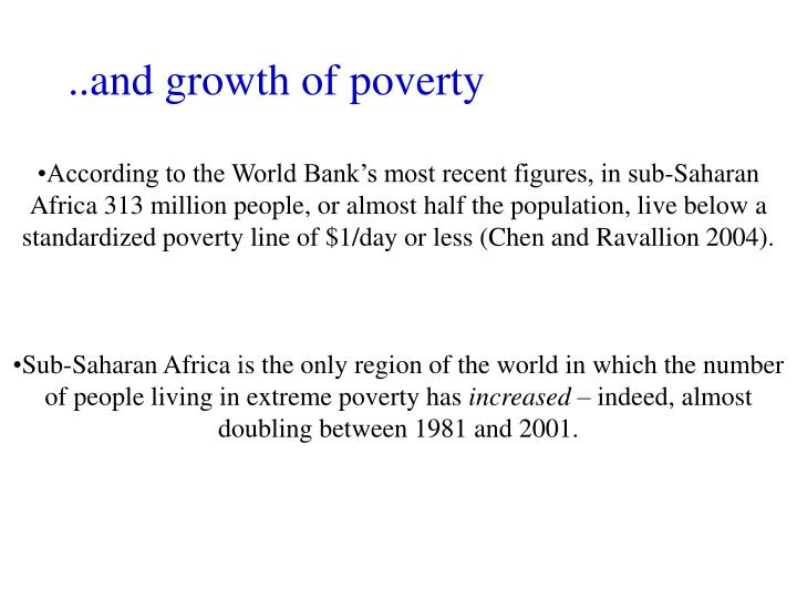 According to the World Bank's most recent figures, in sub-Saharan Africa 313 million people, or almost half the population, live below a standardized poverty line of $1/day or less (Chen and Ravallion 2004).