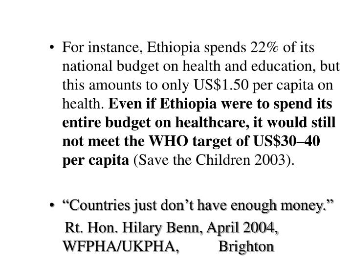 For instance, Ethiopia spends 22% of its national budget on health and education, but this amounts to only US$1.50 per capita on health.