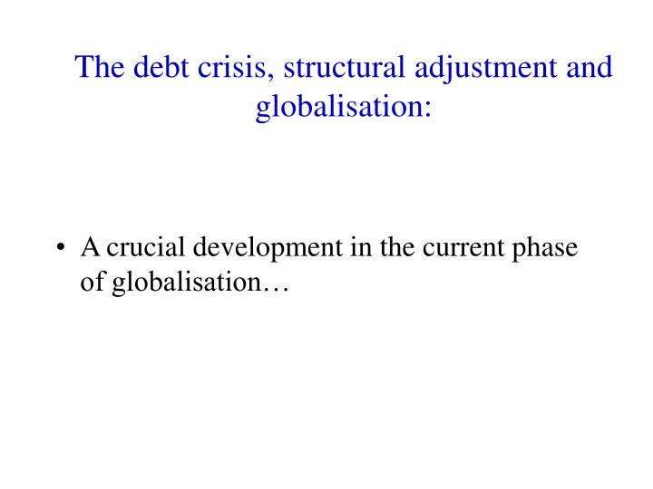 The debt crisis, structural adjustment and globalisation: