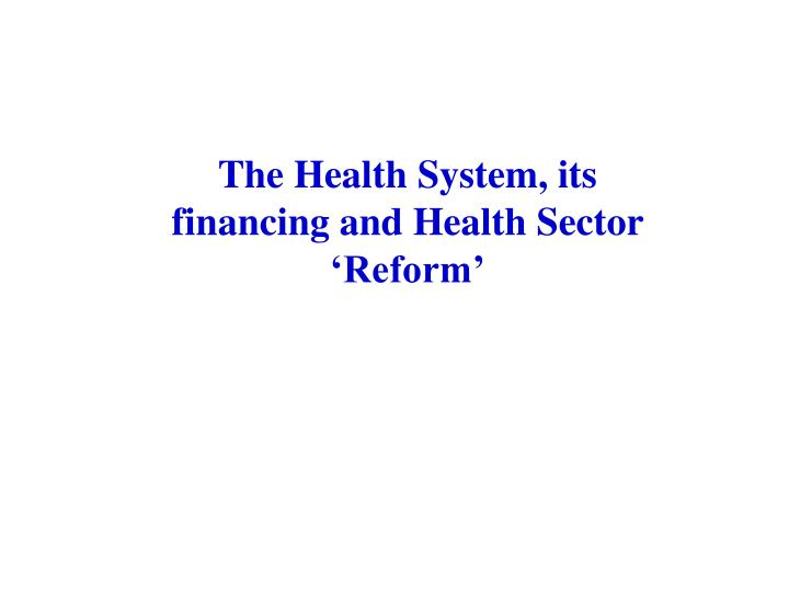 The Health System, its financing and Health Sector 'Reform'