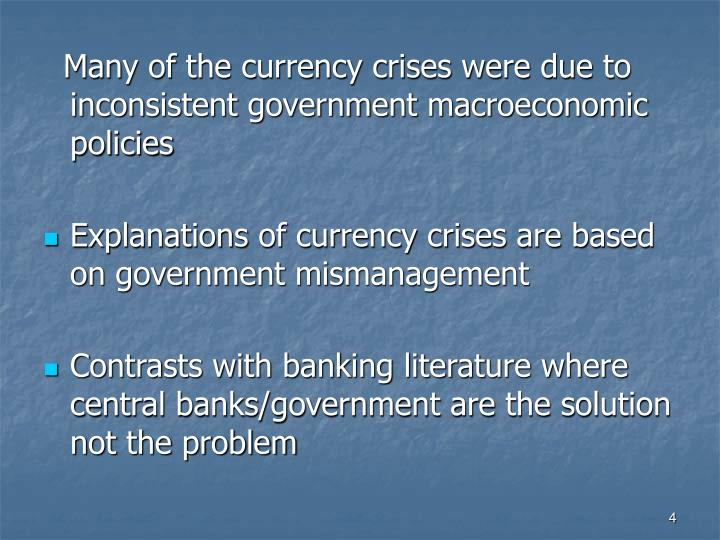 Many of the currency crises were due to inconsistent government macroeconomic policies