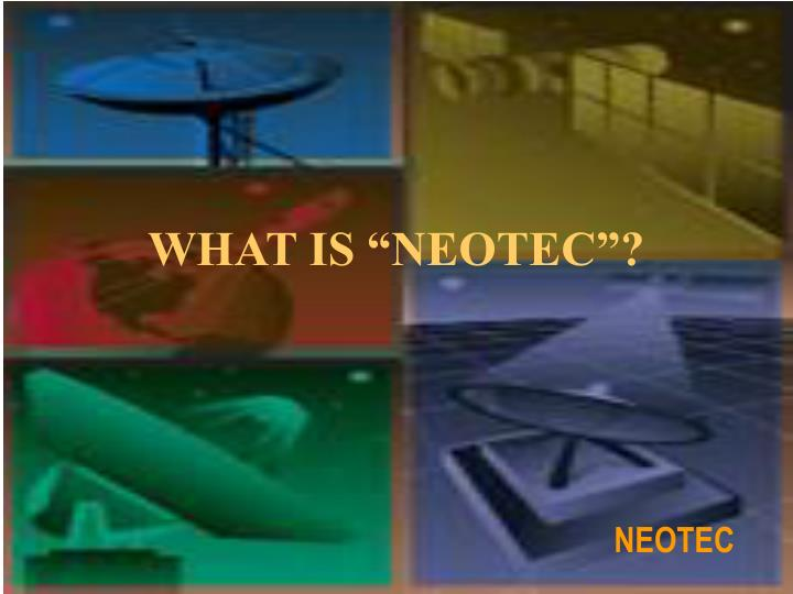 "WHAT IS ""NEOTEC""?"