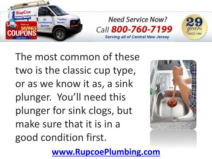 The most common of these two is the classic cup type, or as we know it as, a sink plunger.  You'll need this plunger for sink clogs, but make sure that it is in a good condition first