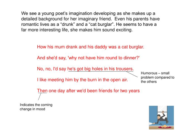 "We see a young poet's imagination developing as she makes up a detailed background for her imaginary friend.  Even his parents have romantic lives as a ""drunk"" and a ""cat burglar"". He seems to have a far more interesting life, she makes him sound exciting."