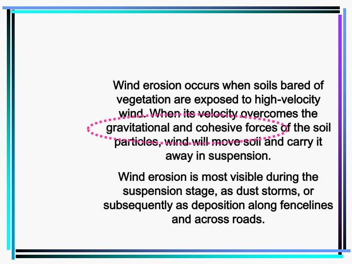 Wind erosion occurs when soils bared of vegetation are exposed to high-velocity wind. When its velocity overcomes the gravitational and cohesive forces of the soil particles, wind will move soil and carry it away in suspension.